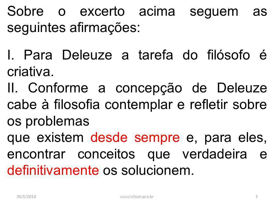 Sobre o excerto acima seguem as seguintes afirmações: I. Para Deleuze a tarefa do filósofo é criativa. II. Conforme a concepção de Deleuze cabe à filo