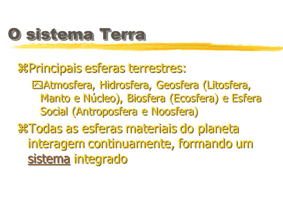 O sistema Terra zPrincipais esferas terrestres: yAtmosfera, Hidrosfera, Geosfera (Litosfera, Manto e Núcleo), Biosfera (Ecosfera) e Esfera Social (Ant