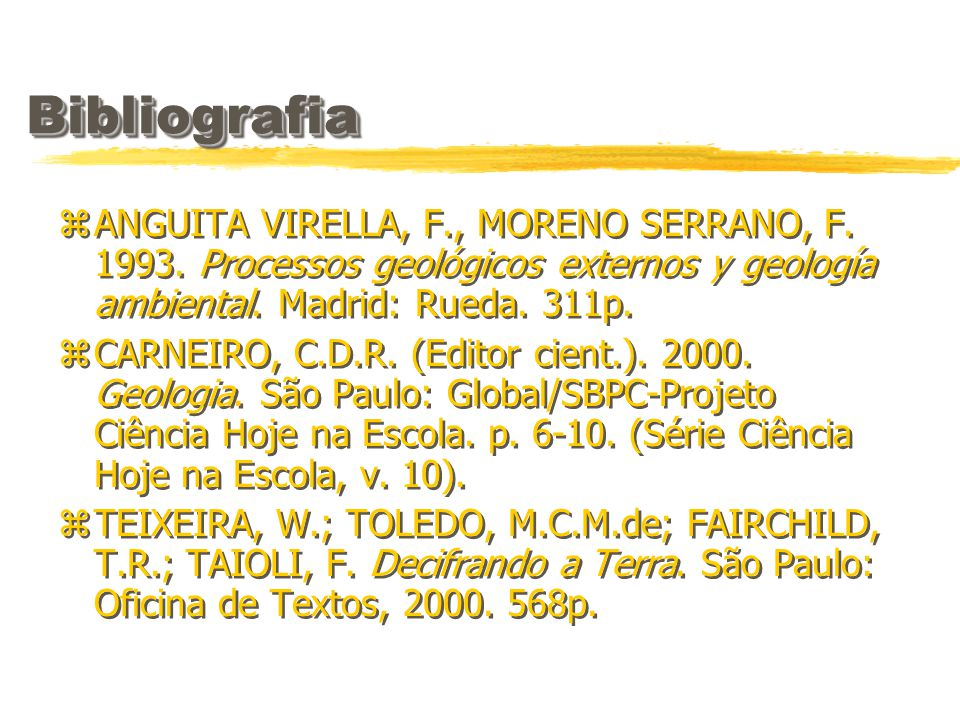 BibliografiaBibliografia zANGUITA VIRELLA, F., MORENO SERRANO, F. 1993. Processos geológicos externos y geología ambiental. Madrid: Rueda. 311p. zCARN