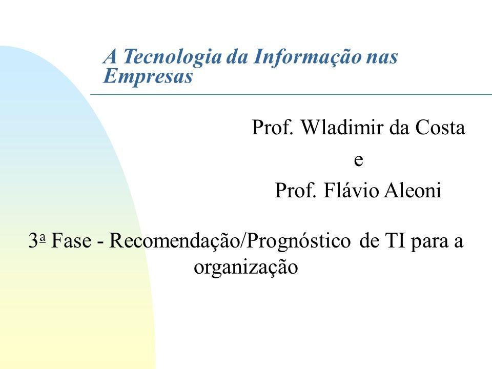 A Tecnologia da Informação nas Empresas 3 a Fase - Recomendação/Prognóstico de TI para a organização Prof. Wladimir da Costa e Prof. Flávio Aleoni