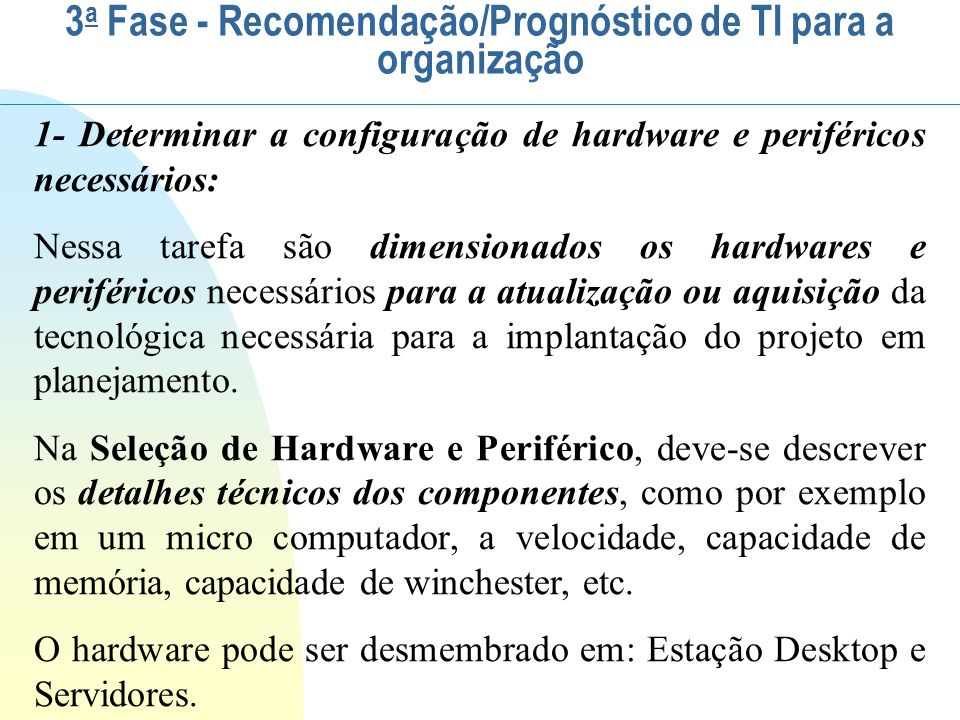 Na aquisição de novos Hardwares e Periféricos deve-se especificar: Hardware para usuário: Estação Desktop - microcomputador Notebooks Tables iPhones Hardware para Servidor: Servidor de Arquivo Servidor de Impressão Servidor de Aplicação Servidor de Web (Home Pages e e-mails) 3 a Fase - Recomendação/Prognóstico de TI para a organização