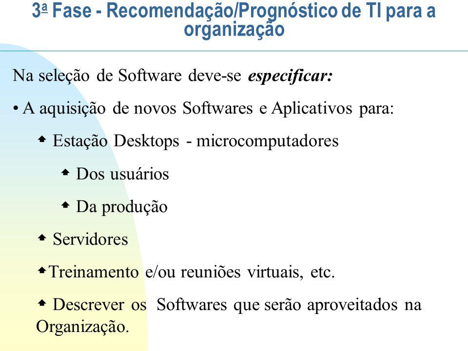 Na aquisição de novos softwares para Desktops especificar: Para usuários: Sistema Operacional (Microsoft, Linux, Unix, etc.) Aplicativos (Office, StarOffice, Compactadores, Serviços de FTP, Tradutores, Dicionários, etc) Pacotes Específicos para usuários Navegadores Software de suporte remoto Restaurador de partição AntiVírus Firewall 3 a Fase - Recomendação/Prognóstico de TI para a organização