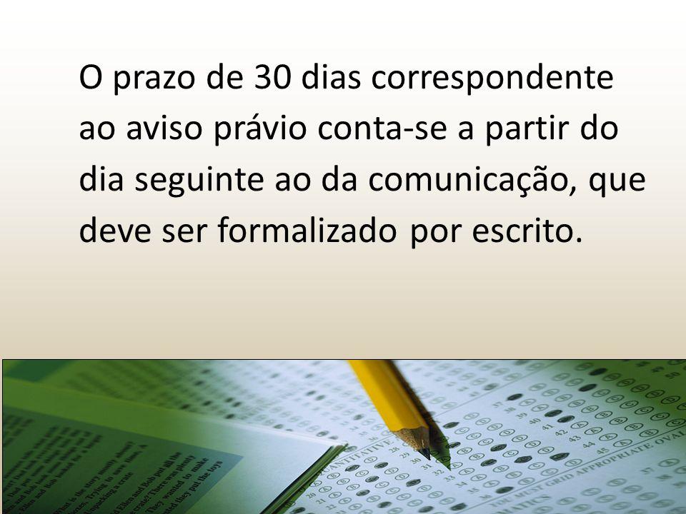 O prazo de 30 dias correspondente ao aviso právio conta-se a partir do dia seguinte ao da comunicação, que deve ser formalizado por escrito.