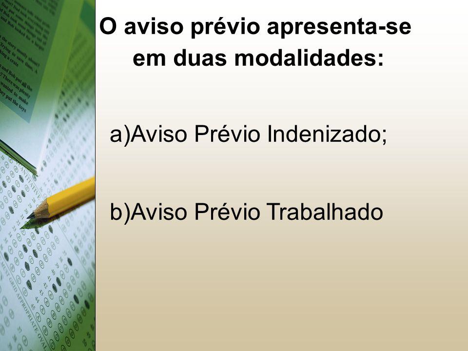 O aviso prévio apresenta-se em duas modalidades: a)Aviso Prévio Indenizado; b)Aviso Prévio Trabalhado