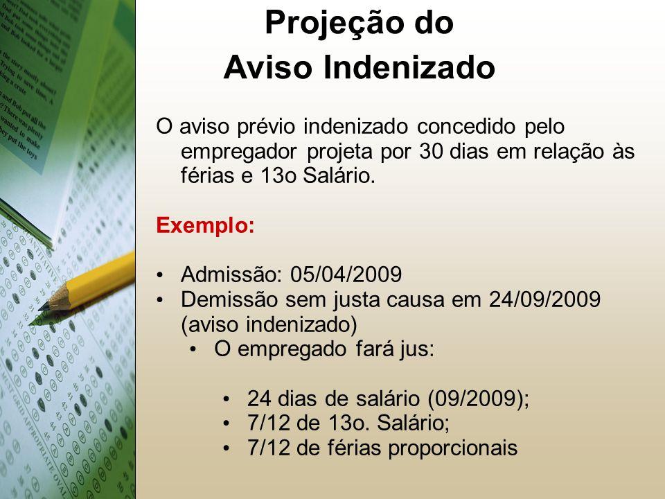 Projeção do Aviso Indenizado O aviso prévio indenizado concedido pelo empregador projeta por 30 dias em relação às férias e 13o Salário.