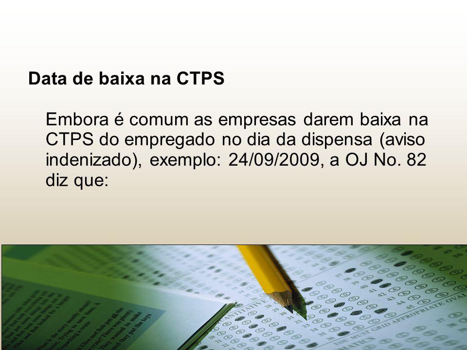 Data de baixa na CTPS Embora é comum as empresas darem baixa na CTPS do empregado no dia da dispensa (aviso indenizado), exemplo: 24/09/2009, a OJ No.