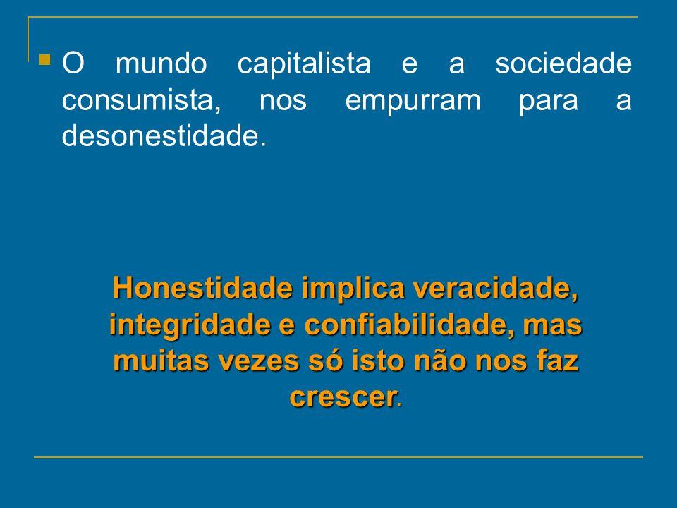 O mundo capitalista e a sociedade consumista, nos empurram para a desonestidade. Honestidade implica veracidade, integridade e confiabilidade, mas mui