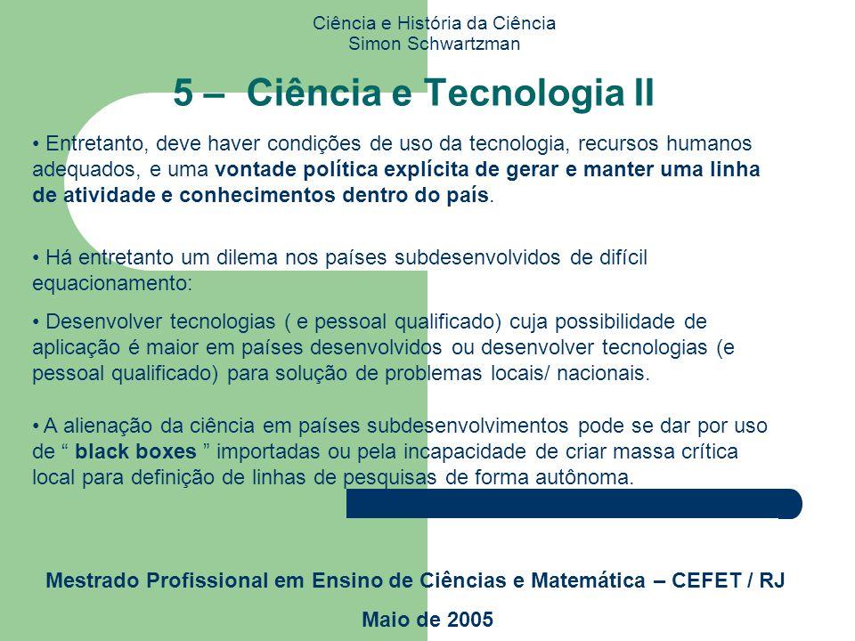 Ciência e História da Ciência Simon Schwartzman Mestrado Profissional em Ensino de Ciências e Matemática – CEFET / RJ Maio de 2005 5 – Ciência e Tecno