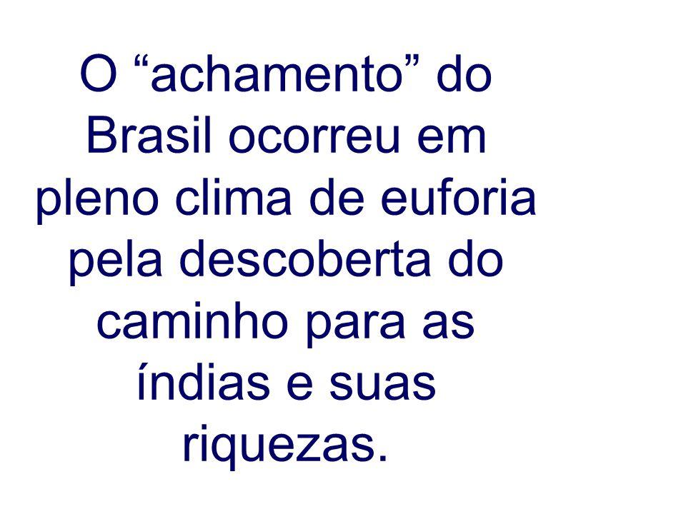O achamento do Brasil ocorreu em pleno clima de euforia pela descoberta do caminho para as índias e suas riquezas.