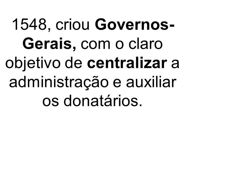 1548, criou Governos- Gerais, com o claro objetivo de centralizar a administração e auxiliar os donatários.