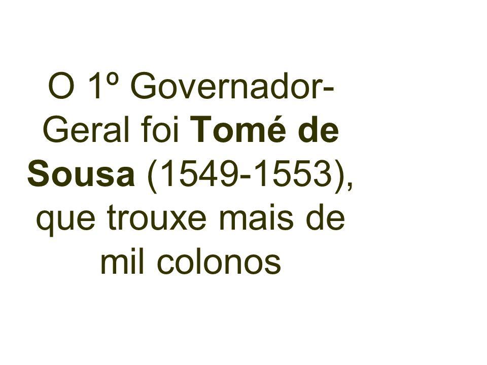 O 1º Governador- Geral foi Tomé de Sousa (1549-1553), que trouxe mais de mil colonos