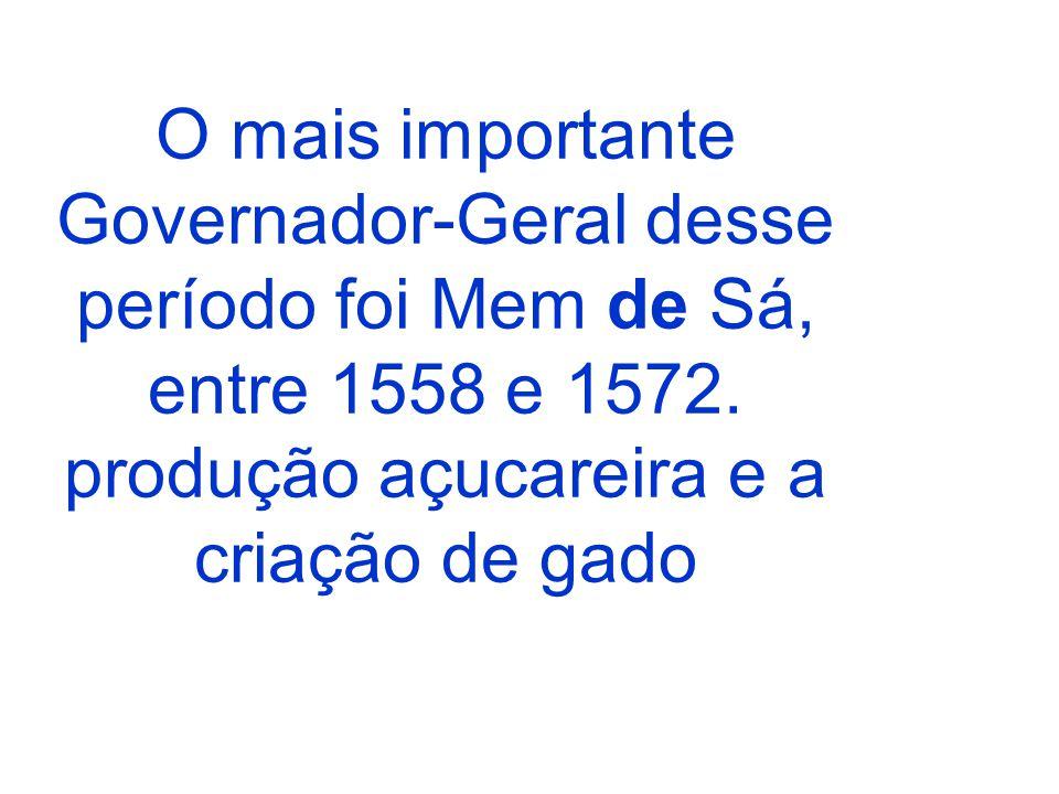 O mais importante Governador-Geral desse período foi Mem de Sá, entre 1558 e 1572. produção açucareira e a criação de gado
