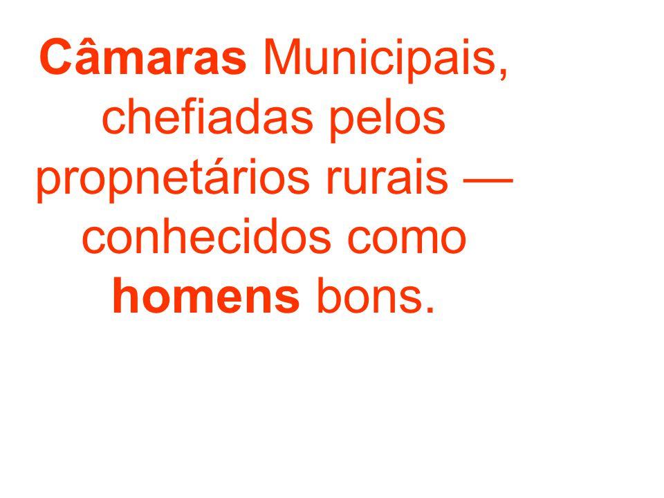Câmaras Municipais, chefiadas pelos propnetários rurais conhecidos como homens bons.