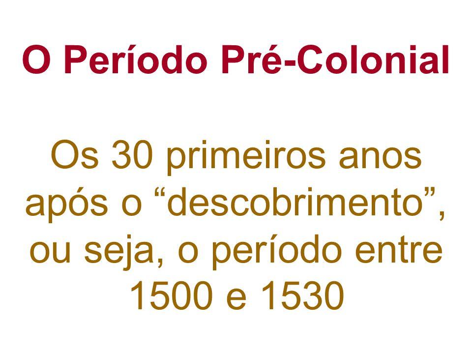 O Período Pré-Colonial Os 30 primeiros anos após o descobrimento, ou seja, o período entre 1500 e 1530