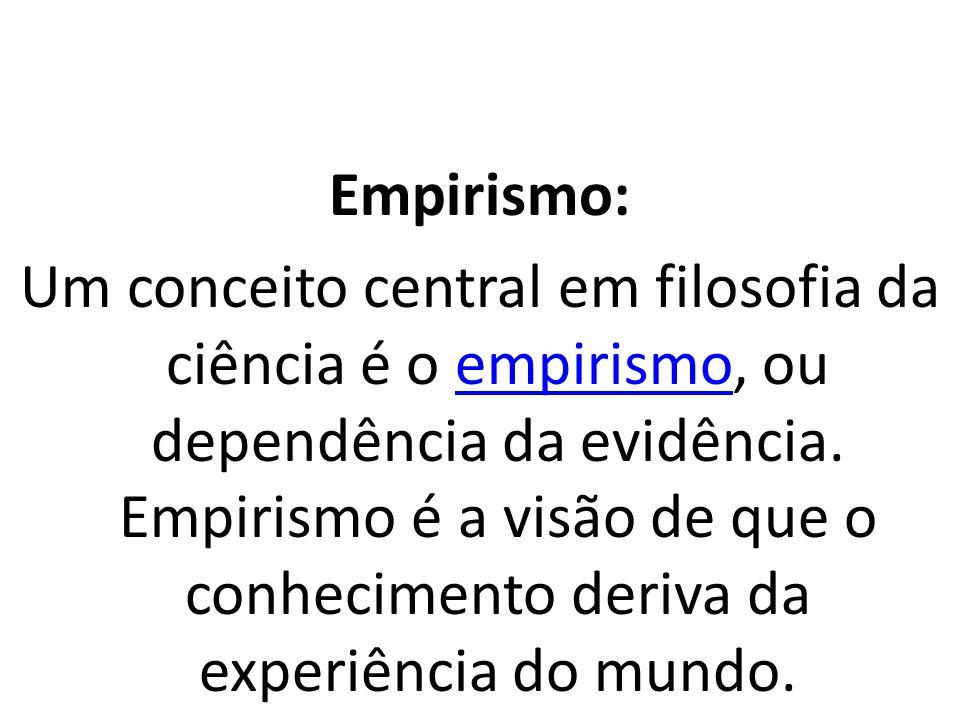 Empirismo: Um conceito central em filosofia da ciência é o empirismo, ou dependência da evidência. Empirismo é a visão de que o conhecimento deriva da