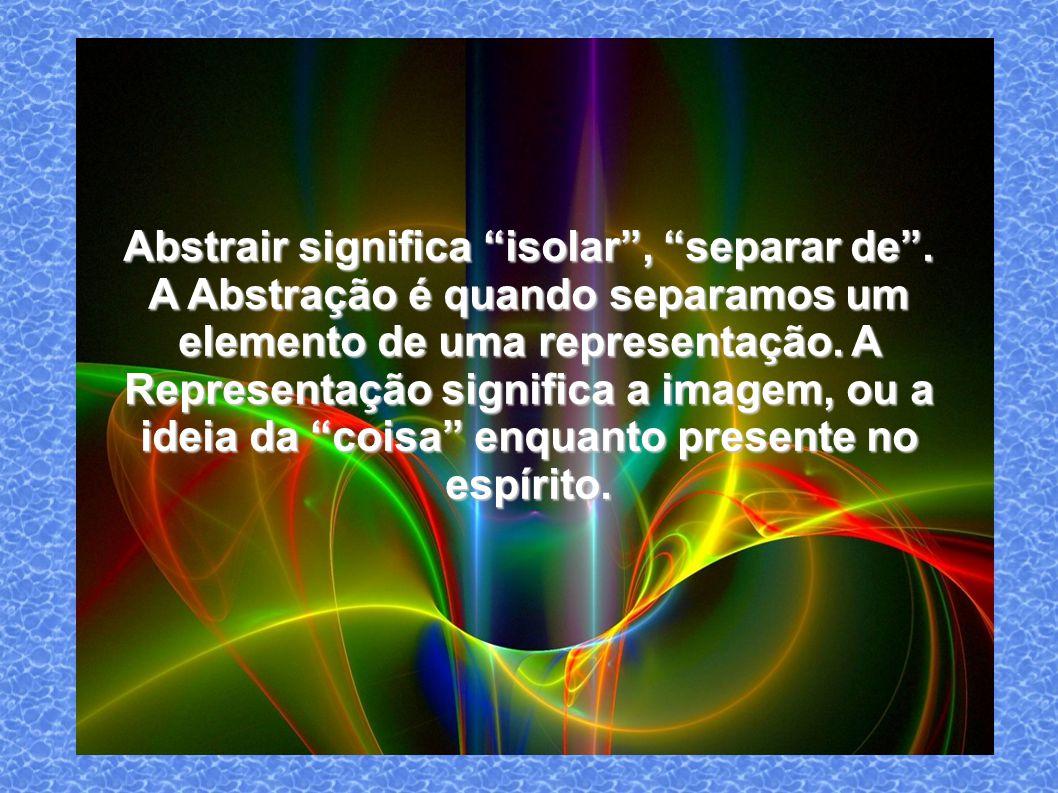 Abstrair significa isolar, separar de.
