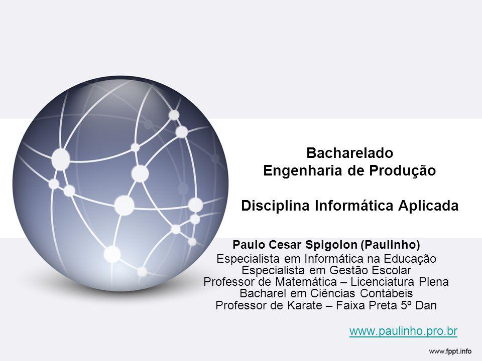 Bacharelado Engenharia de Produção Disciplina Informática Aplicada Paulo Cesar Spigolon (Paulinho) Especialista em Informática na Educação Especialist
