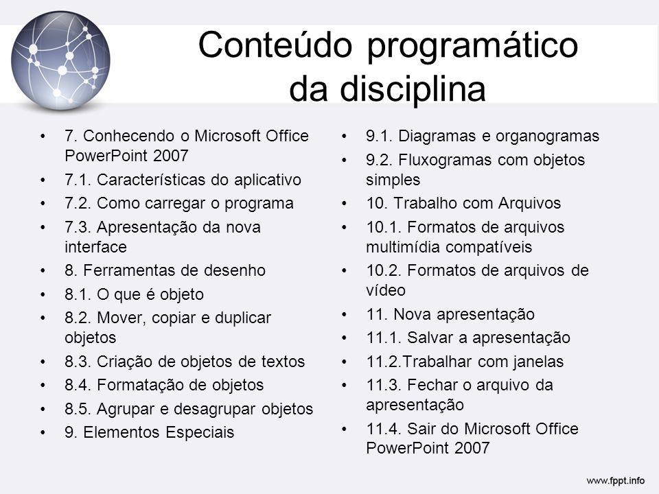 Conteúdo programático da disciplina 7. Conhecendo o Microsoft Office PowerPoint 2007 7.1. Características do aplicativo 7.2. Como carregar o programa