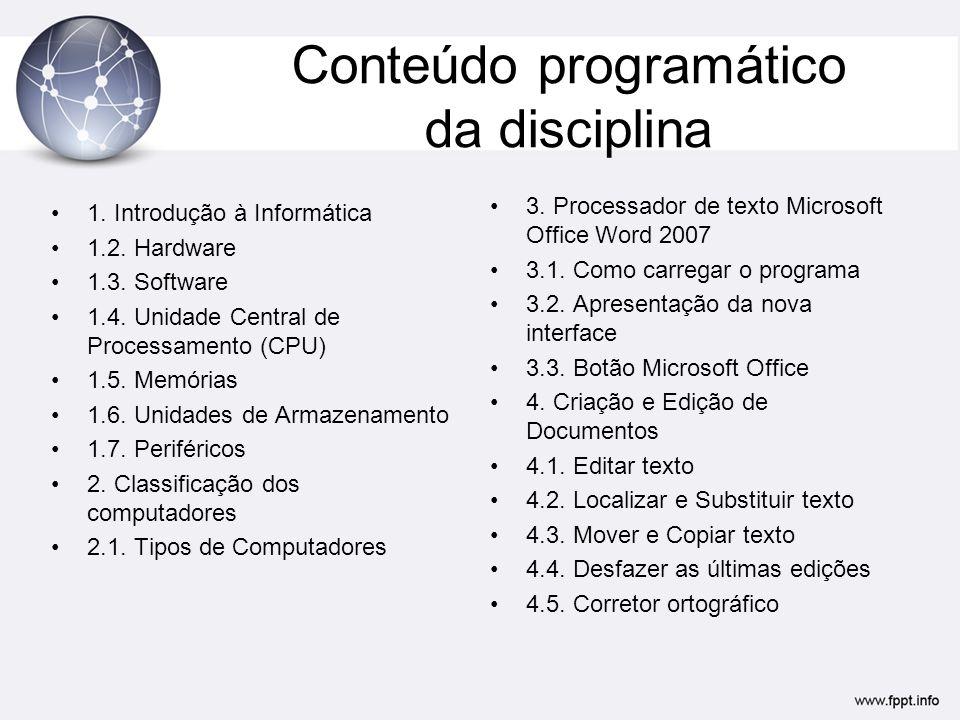 Conteúdo programático da disciplina 1. Introdução à Informática 1.2. Hardware 1.3. Software 1.4. Unidade Central de Processamento (CPU) 1.5. Memórias