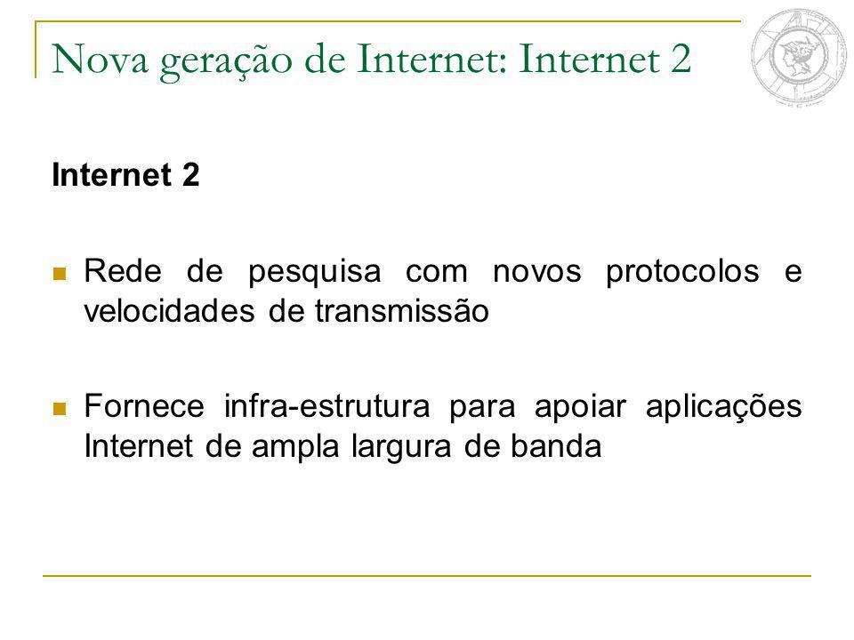 Nova geração de Internet: Internet 2 Internet 2 Rede de pesquisa com novos protocolos e velocidades de transmissão Fornece infra-estrutura para apoiar