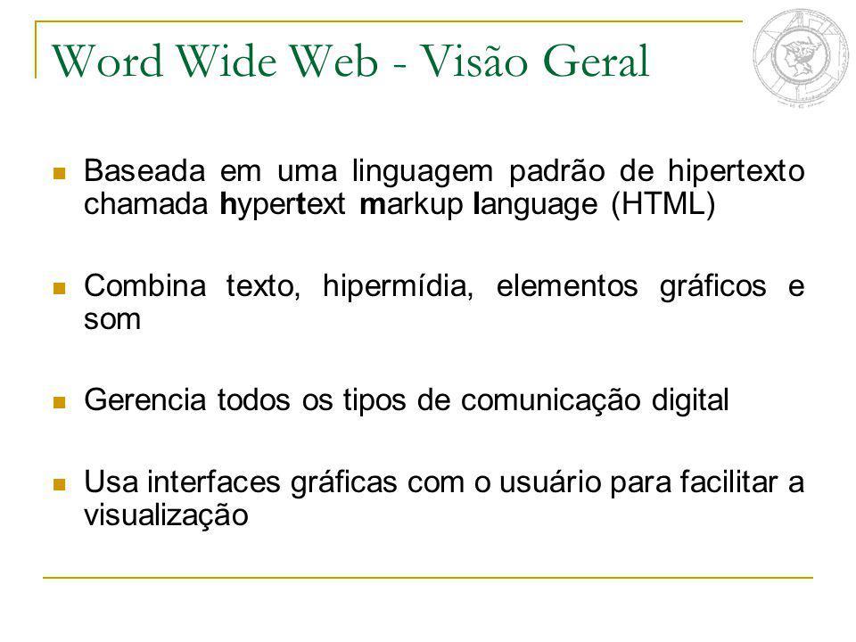Word Wide Web - Visão Geral Baseada em uma linguagem padrão de hipertexto chamada hypertext markup language (HTML) Combina texto, hipermídia, elemento