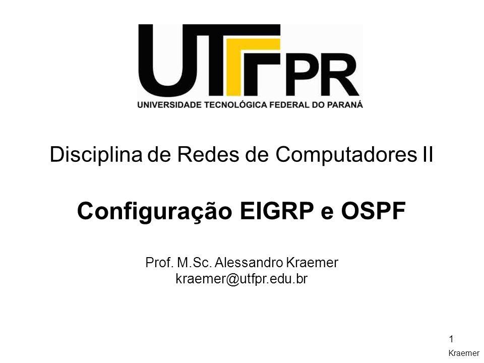 Kraemer 1 Disciplina de Redes de Computadores II Configuração EIGRP e OSPF Prof. M.Sc. Alessandro Kraemer kraemer@utfpr.edu.br