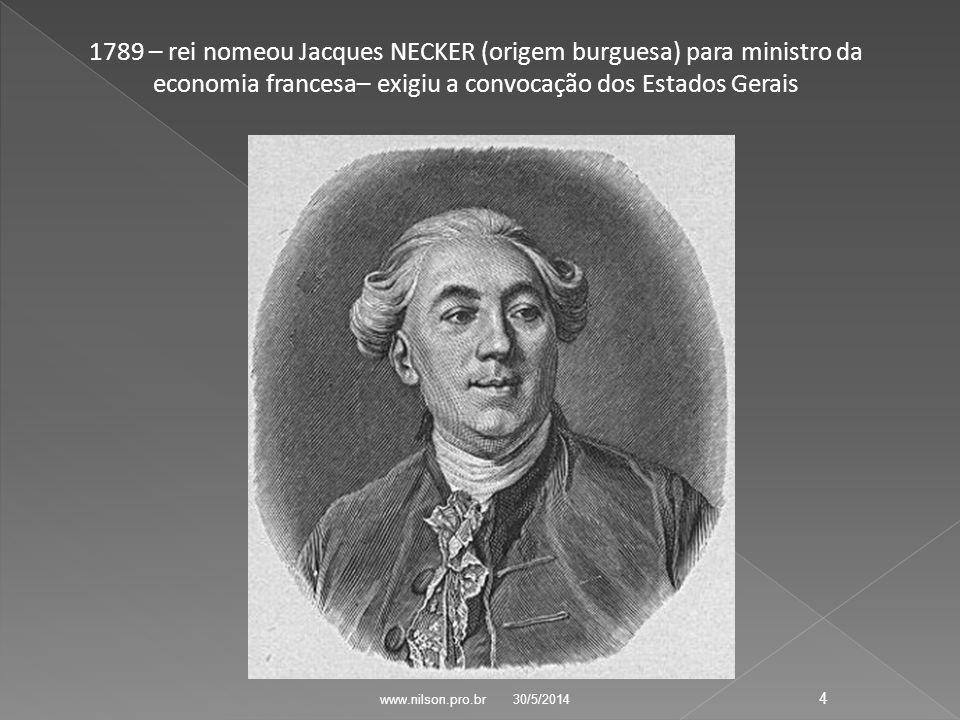 1789 – rei nomeou Jacques NECKER (origem burguesa) para ministro da economia francesa– exigiu a convocação dos Estados Gerais 30/5/2014 4 www.nilson.pro.br
