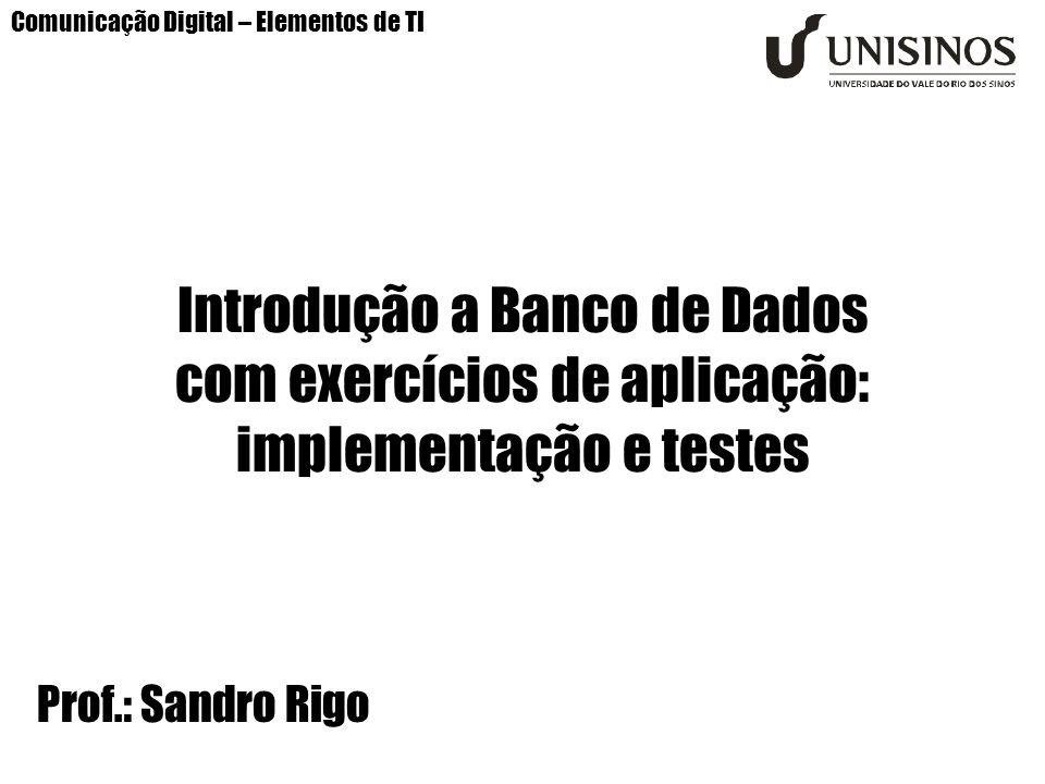 Comunicação Digital – Elementos de TI Introdução a Banco de Dados com exercícios de aplicação: implementação e testes Prof.: Sandro Rigo