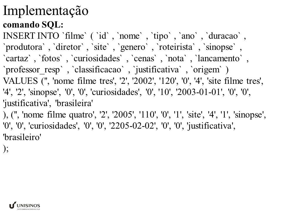 Implementação comando SQL: INSERT INTO `filme` ( `id`, `nome`, `tipo`, `ano`, `duracao`, `produtora`, `diretor`, `site`, `genero`, `roteirista`, `sinopse`, `cartaz`, `fotos`, `curiosidades`, `cenas`, `nota`, `lancamento`, `professor_resp`, `classificacao`, `justificativa`, `origem` ) VALUES ( , nome filme tres , 2 , 2002 , 120 , 0 , 4 , site filme tres , 4 , 2 , sinopse , 0 , 0 , curiosidades , 0 , 10 , 2003-01-01 , 0 , 0 , justificativa , brasileira ), ( , nome filme quatro , 2 , 2005 , 110 , 0 , 1 , site , 4 , 1 , sinopse , 0 , 0 , curiosidades , 0 , 0 , 2205-02-02 , 0 , 0 , justificativa , brasileiro );