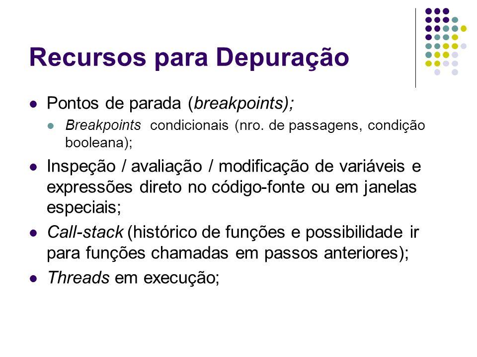 Recursos para Depuração Pontos de parada (breakpoints); Breakpoints condicionais (nro. de passagens, condição booleana); Inspeção / avaliação / modifi