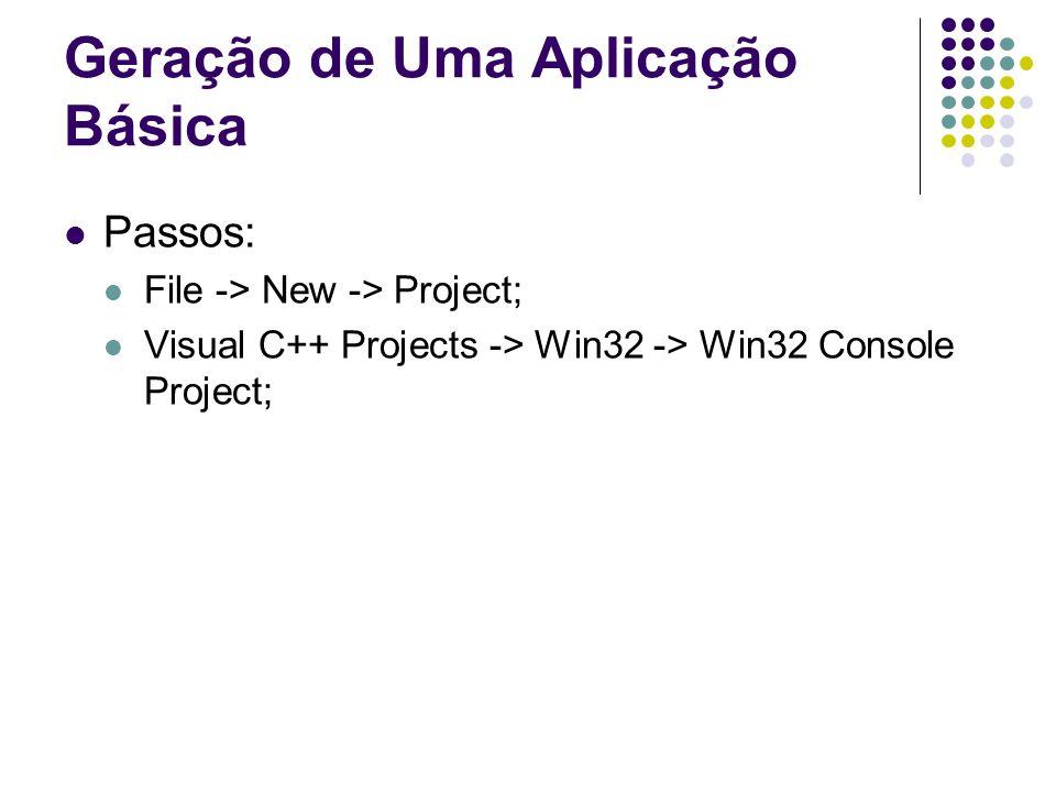 Geração de Uma Aplicação Básica Passos: File -> New -> Project; Visual C++ Projects -> Win32 -> Win32 Console Project;
