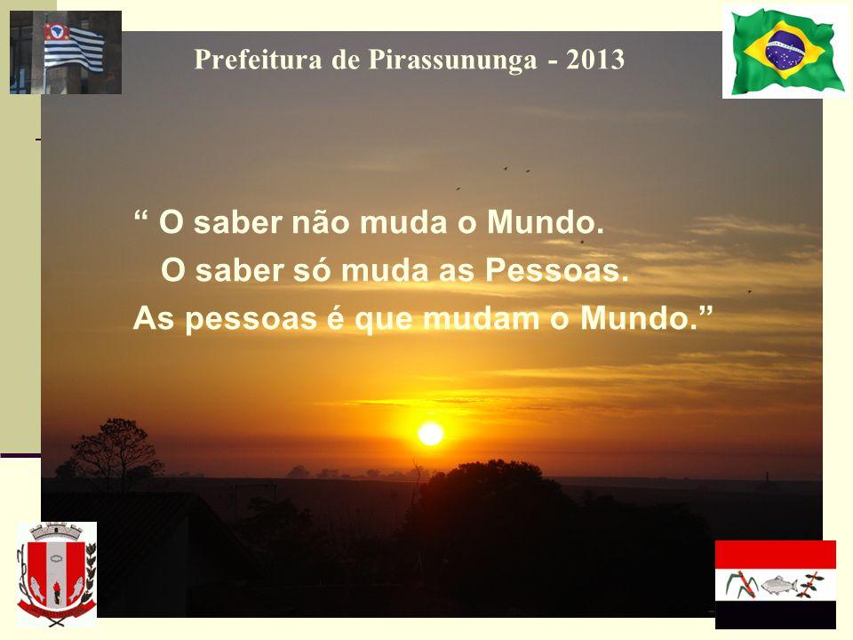 Prefeitura de Pirassununga - 2013 O saber não muda o Mundo. O saber só muda as Pessoas. As pessoas é que mudam o Mundo.