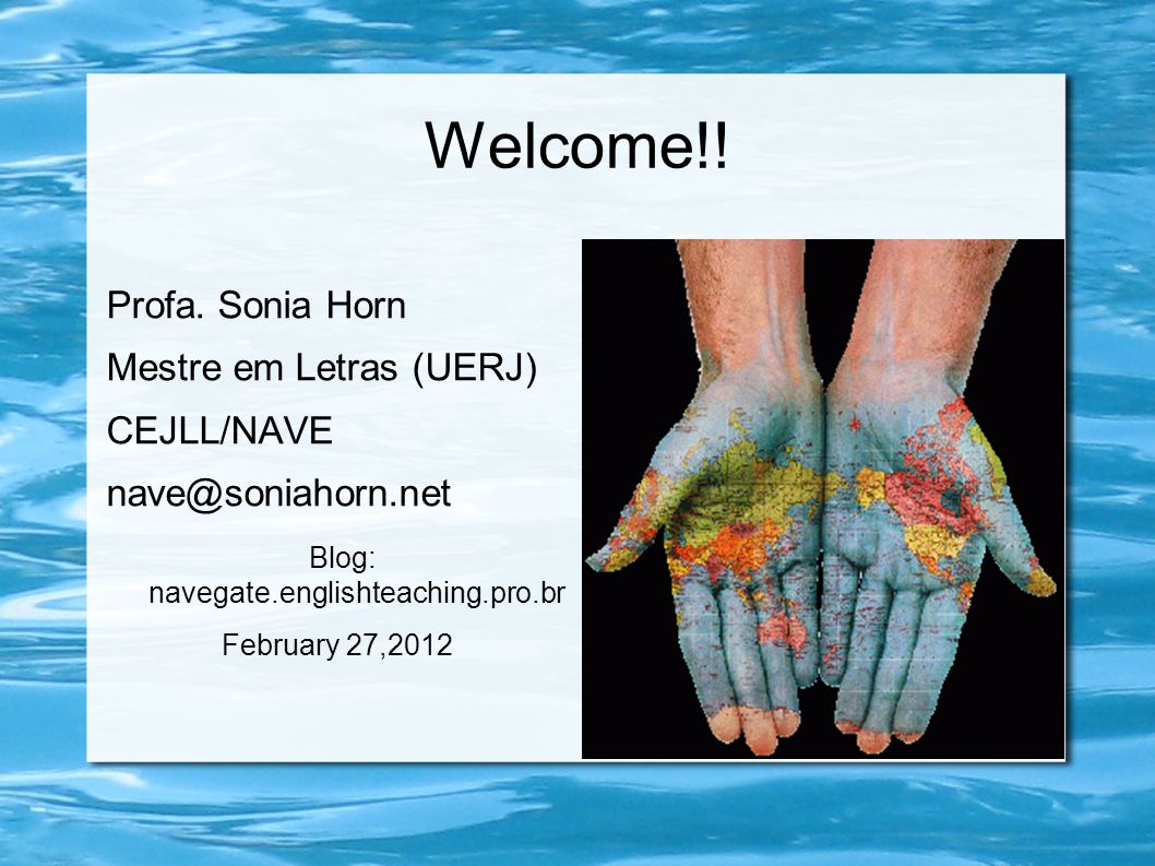 Welcome!! Profa. Sonia Horn Mestre em Letras (UERJ) CEJLL/NAVE nave@soniahorn.net Blog: navegate.englishteaching.pro.br February 27,2012