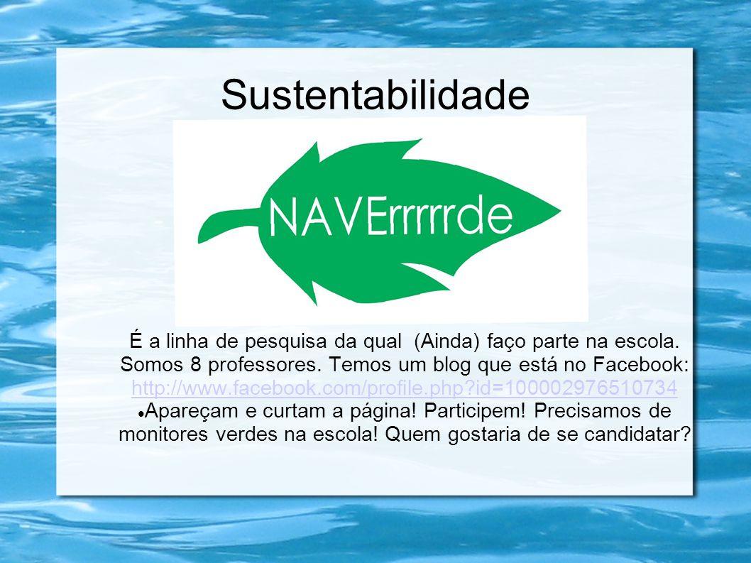 Sustentabilidade É a linha de pesquisa da qual (Ainda) faço parte na escola. Somos 8 professores. Temos um blog que está no Facebook: http://www.faceb