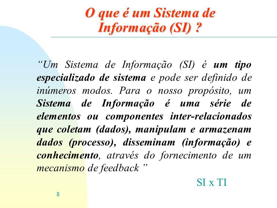 5 O que é um Sistema de Informação (SI) ? Um Sistema de Informação (SI) é um tipo especializado de sistema e pode ser definido de inúmeros modos. Para