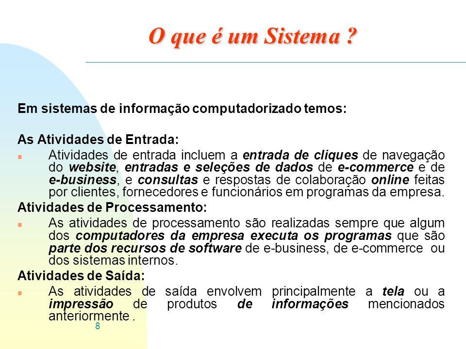 8 O que é um Sistema ? Em sistemas de informação computadorizado temos: As Atividades de Entrada: n Atividades de entrada incluem a entrada de cliques