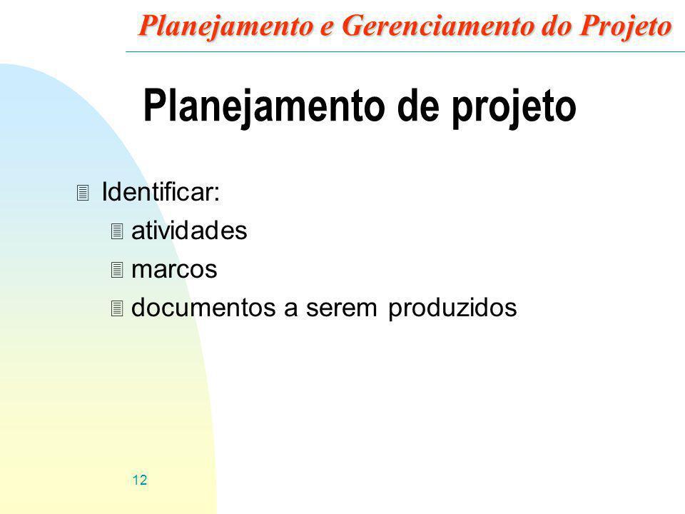12 Planejamento e Gerenciamento do Projeto Planejamento de projeto 3 Identificar: 3 atividades 3 marcos 3 documentos a serem produzidos