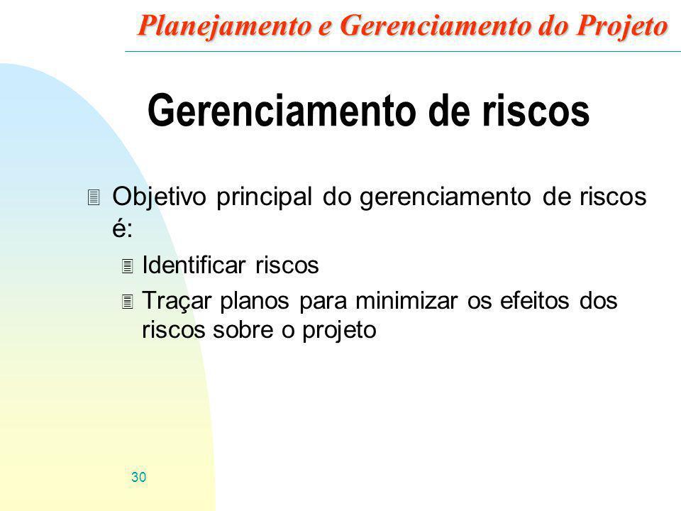 30 Planejamento e Gerenciamento do Projeto Gerenciamento de riscos 3 Objetivo principal do gerenciamento de riscos é: 3 Identificar riscos 3 Traçar pl