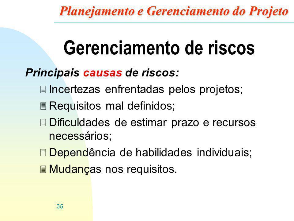 35 Planejamento e Gerenciamento do Projeto Gerenciamento de riscos Principais causas de riscos: 3 Incertezas enfrentadas pelos projetos; 3 Requisitos