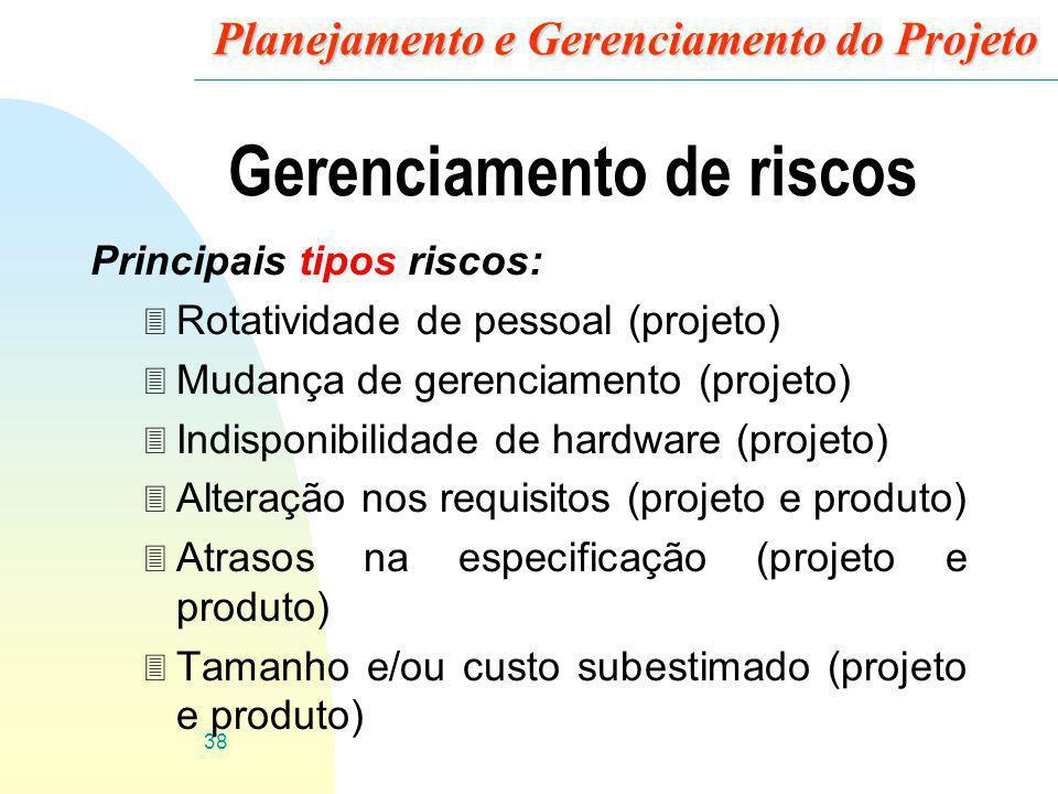 38 Planejamento e Gerenciamento do Projeto Gerenciamento de riscos Principais tipos riscos: 3 Rotatividade de pessoal (projeto) 3 Mudança de gerenciam