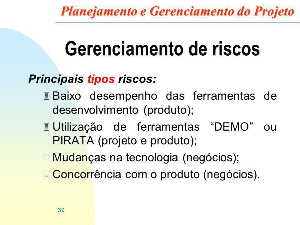 39 Planejamento e Gerenciamento do Projeto Gerenciamento de riscos Principais tipos riscos: 3 Baixo desempenho das ferramentas de desenvolvimento (pro