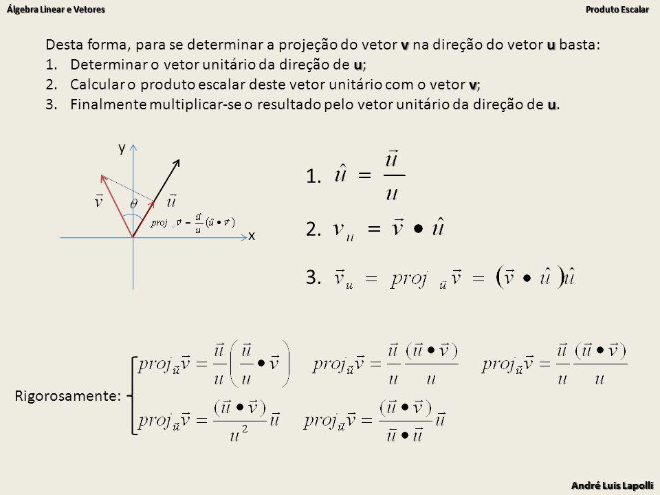 André Luis Lapolli Álgebra Linear e Vetores Produto Escalar André Luis Lapolli Álgebra Linear e Vetores Produto Escalar x y v u Desta forma, para se determinar a projeção do vetor v na direção do vetor u basta: u 1.Determinar o vetor unitário da direção de u; v 2.Calcular o produto escalar deste vetor unitário com o vetor v; u 3.Finalmente multiplicar-se o resultado pelo vetor unitário da direção de u.