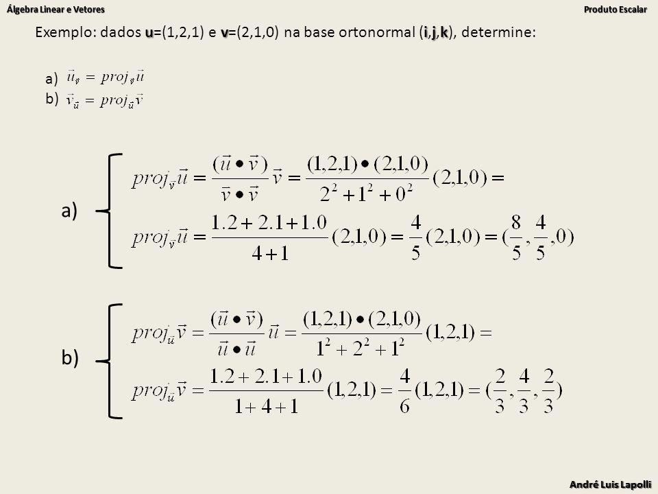 André Luis Lapolli Álgebra Linear e Vetores Produto Escalar André Luis Lapolli Álgebra Linear e Vetores Produto Escalar uvijk Exemplo: dados u=(1,2,1) e v=(2,1,0) na base ortonormal (i,j,k), determine: a) b) a) b)