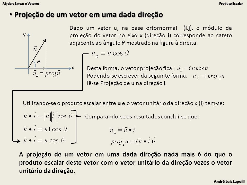 André Luis Lapolli Álgebra Linear e Vetores Produto Escalar André Luis Lapolli Álgebra Linear e Vetores Produto Escalar Projeção de um vetor em uma dada direção Projeção de um vetor em uma dada direção x y ij i Dado um vetor u, na base ortornormal (i,j), o módulo da projeção do vetor no eixo x (direção i) corresponde ao cateto adjacente ao ângulo mostrado na figura à direita.