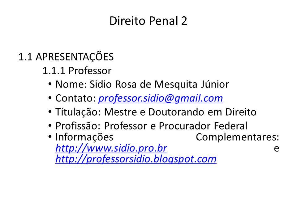 Direito Penal 2 1.1 APRESENTAÇÕES 1.1.1 Professor Nome: Sidio Rosa de Mesquita Júnior Contato: professor.sidio@gmail.comprofessor.sidio@gmail.com Títulação: Mestre e Doutorando em Direito Profissão: Professor e Procurador Federal Informações Complementares: http://www.sidio.pro.br e http://professorsidio.blogspot.com http://www.sidio.pro.br http://professorsidio.blogspot.com