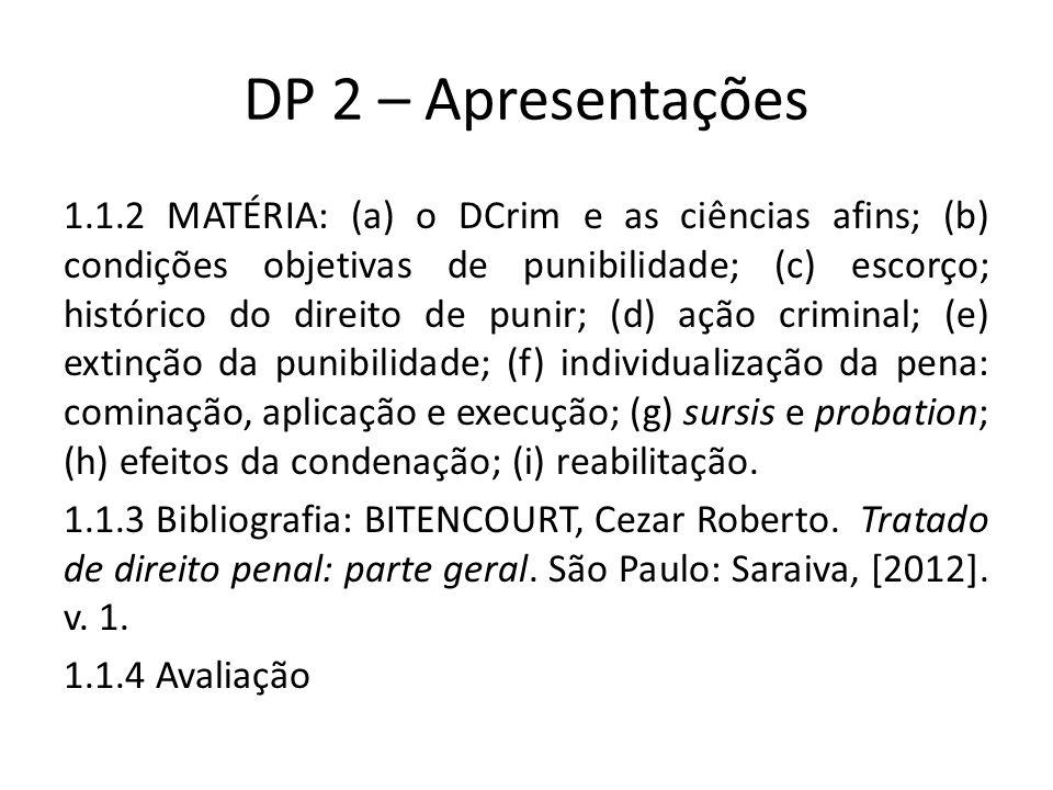 DP 2 – Apresentações 1.1.2 MATÉRIA: (a) o DCrim e as ciências afins; (b) condições objetivas de punibilidade; (c) escorço; histórico do direito de punir; (d) ação criminal; (e) extinção da punibilidade; (f) individualização da pena: cominação, aplicação e execução; (g) sursis e probation; (h) efeitos da condenação; (i) reabilitação.