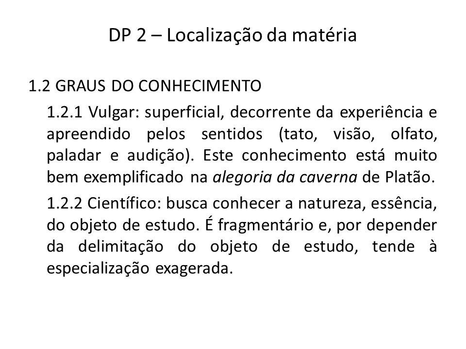 DP 2 – Localização da matéria 1.2 GRAUS DO CONHECIMENTO 1.2.1 Vulgar: superficial, decorrente da experiência e apreendido pelos sentidos (tato, visão, olfato, paladar e audição).