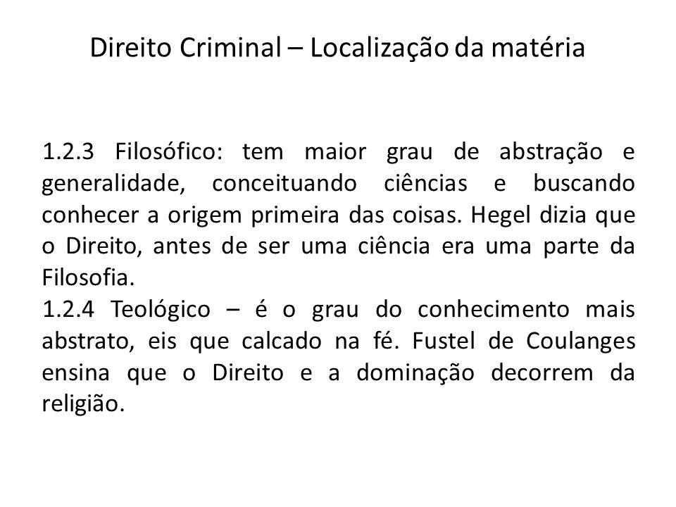 Direito Criminal – Localização da matéria 1.2.3 Filosófico: tem maior grau de abstração e generalidade, conceituando ciências e buscando conhecer a origem primeira das coisas.