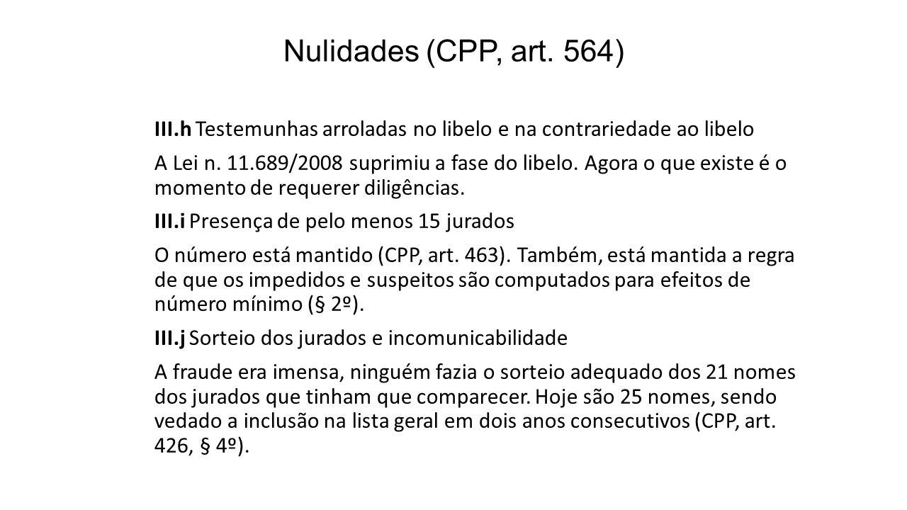 Nulidades (CPP, art. 564) III.h Testemunhas arroladas no libelo e na contrariedade ao libelo A Lei n. 11.689/2008 suprimiu a fase do libelo. Agora o q