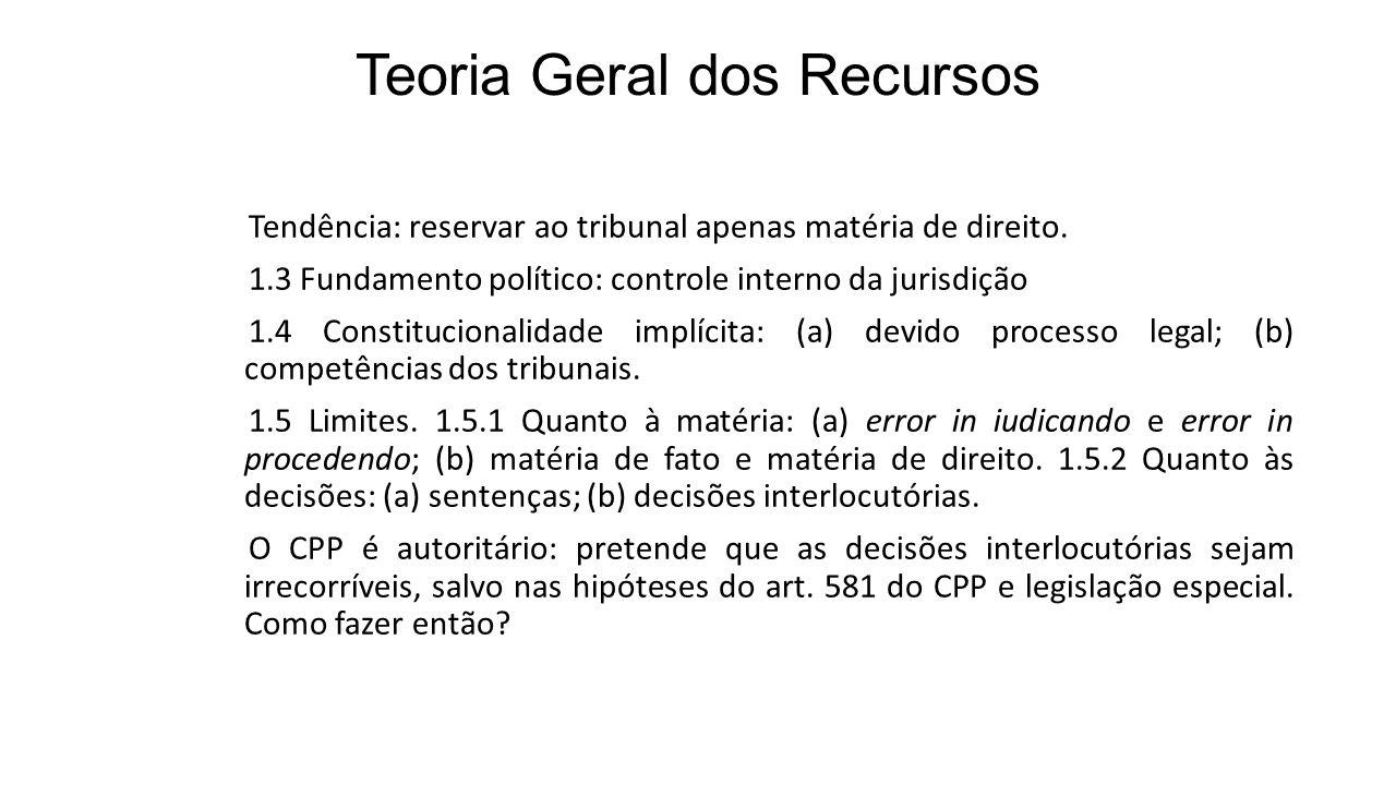 Teoria Geral dos Recursos Tendência: reservar ao tribunal apenas matéria de direito. 1.3 Fundamento político: controle interno da jurisdição 1.4 Const